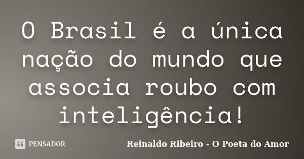 O Brasil é a única nação do mundo que associa roubo com inteligência!... Frase de Reinaldo Ribeiro - O Poeta do Amor.