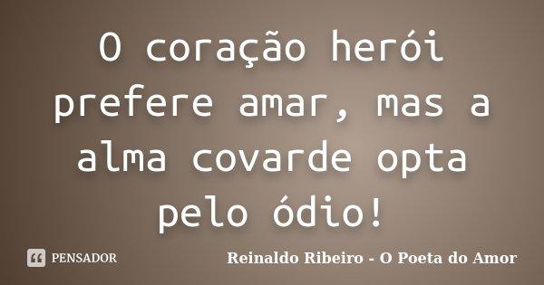 O coração herói prefere amar, mas a alma covarde opta pelo ódio!... Frase de Reinaldo Ribeiro - O poeta do Amor.