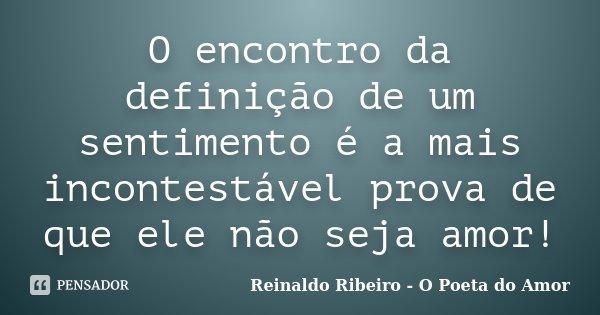 O encontro da definição de um sentimento é a mais incontestável prova de que ele não seja amor!... Frase de Reinaldo Ribeiro - O Poeta do Amor.