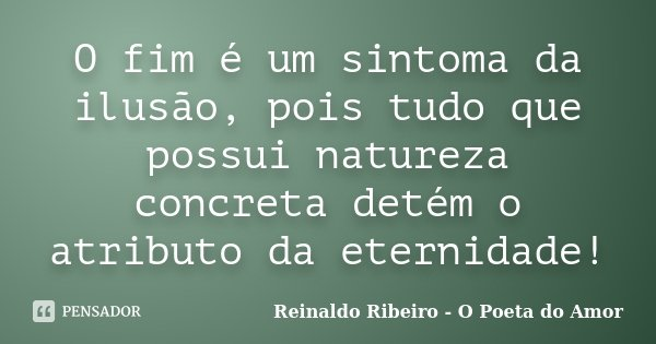 O fim é um sintoma da ilusão, pois tudo que possui natureza concreta detém o atributo da eternidade!... Frase de Reinaldo Ribeiro - O poeta do Amor.
