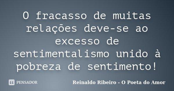 O fracasso de muitas relações deve-se ao excesso de sentimentalismo unido à pobreza de sentimento!... Frase de Reinaldo Ribeiro - O poeta do Amor.