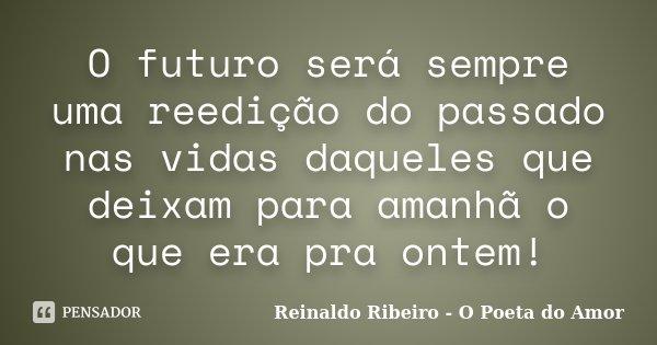 O futuro será sempre uma reedição do passado nas vidas daqueles que deixam para amanhã o que era pra ontem!... Frase de Reinaldo Ribeiro - O poeta do Amor.