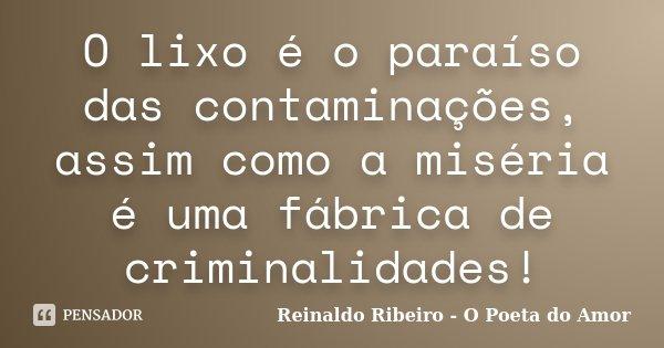 O lixo é o paraíso das contaminações, assim como a miséria é uma fábrica de criminalidades!... Frase de Reinaldo Ribeiro - O Poeta do Amor.