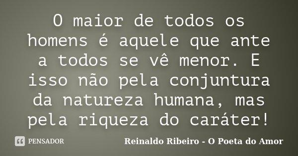 O maior de todos os homens é aquele que ante a todos se vê menor. E isso não pela conjuntura da natureza humana, mas pela riqueza do caráter!... Frase de Reinaldo Ribeiro - O Poeta do Amor.