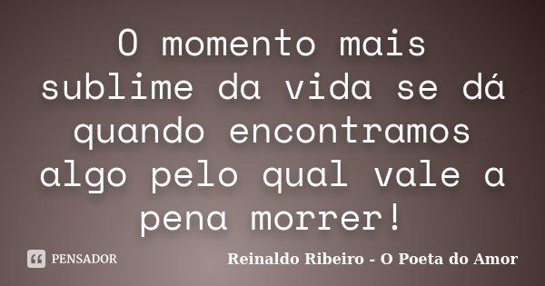 O momento mais sublime da vida se dá quando encontramos algo pelo qual vale a pena morrer!... Frase de Reinaldo Ribeiro - O poeta do Amor.