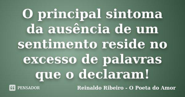 O principal sintoma da ausência de um sentimento reside no excesso de palavras que o declaram!... Frase de Reinaldo Ribeiro - O Poeta do Amor.