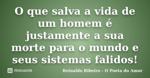 O que salva a vida de um homem é justamente a sua morte para o mundo e seus sistemas falidos!... Frase de Reinaldo Ribeiro - O Poeta do Amor.