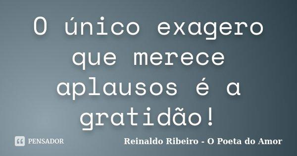O único exagero que merece aplausos é a gratidão!... Frase de Reinaldo Ribeiro - O poeta do Amor.