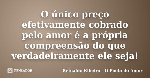 O único preço efetivamente cobrado pelo amor é a própria compreensão do que verdadeiramente ele seja!... Frase de Reinaldo Ribeiro - O Poeta do Amor.