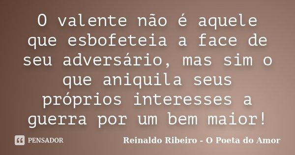 O valente não é aquele que esbofeteia a face de seu adversário, mas sim o que aniquila seus próprios interesses a guerra por um bem maior!... Frase de Reinaldo Ribeiro - O Poeta do Amor.