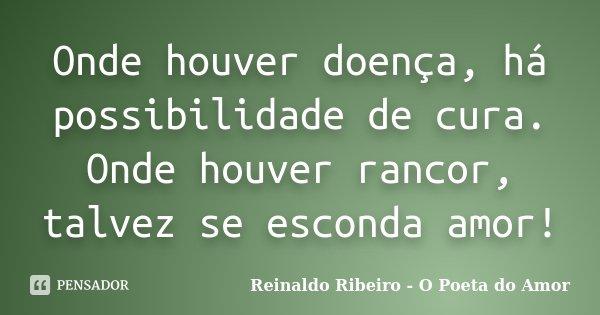 Onde houver doença, há possibilidade de cura. Onde houver rancor, talvez se esconda amor!... Frase de Reinaldo Ribeiro - O poeta do Amor.