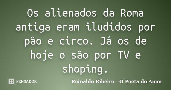 Os alienados da Roma antiga eram iludidos por pão e circo. Já os de hoje o são por TV e shoping.... Frase de Reinaldo Ribeiro - O Poeta do Amor.