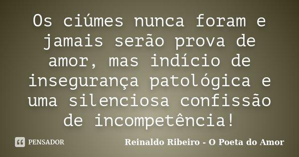 Os ciúmes nunca foram e jamais serão prova de amor, mas indício de insegurança patológica e uma silenciosa confissão de incompetência!... Frase de Reinaldo Ribeiro - O poeta do Amor.