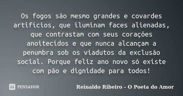 Os fogos são mesmo grandes e covardes artifícios, que iluminam faces alienadas, que contrastam com seus corações anoitecidos e que nunca alcançam a penumbra sob... Frase de Reinaldo Ribeiro - O Poeta do Amor.