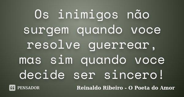 Os inimigos não surgem quando voce resolve guerrear, mas sim quando voce decide ser sincero!... Frase de Reinaldo Ribeiro - O poeta do Amor.