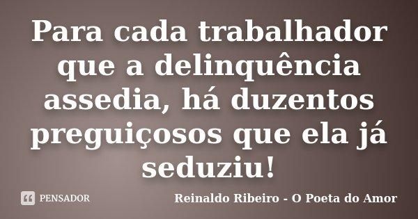 Para cada trabalhador que a delinquência assedia, há duzentos preguiçosos que ela já seduziu!... Frase de Reinaldo Ribeiro - O Poeta do Amor.