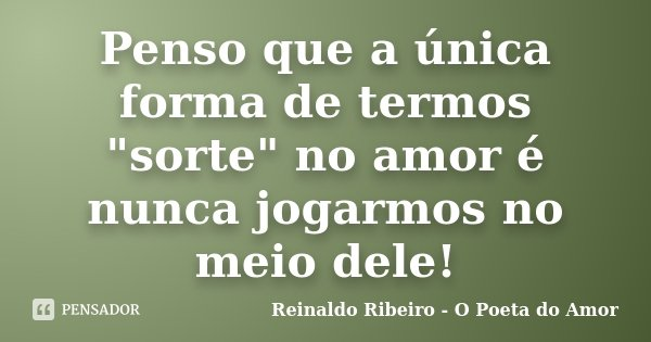 """Penso que a única forma de termos """"sorte"""" no amor é nunca jogarmos no meio dele!... Frase de Reinaldo Ribeiro - O Poeta do Amor."""