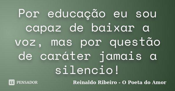 Eu Sou Um Poeta: Por Educação Eu Sou Capaz De Baixar A... Reinaldo Ribeiro
