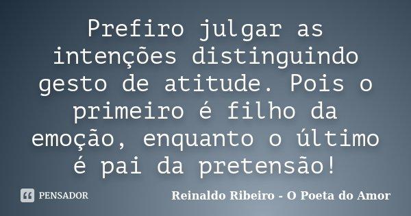 Prefiro julgar as intenções distinguindo gesto de atitude. Pois o primeiro é filho da emoção, enquanto o último é pai da pretensão!... Frase de Reinaldo Ribeiro - O poeta do Amor.