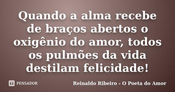 Quando a alma recebe de braços abertos o oxigênio do amor, todos os pulmões da vida destilam felicidade!... Frase de Reinaldo Ribeiro - O Poeta do Amor.