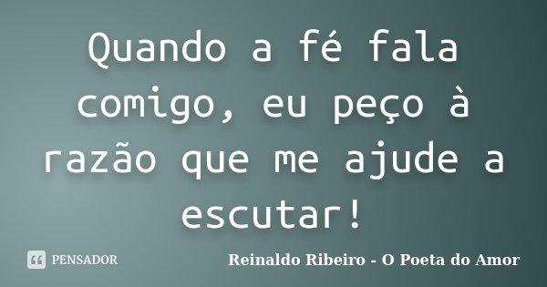 Quando a fé fala comigo, eu peço à razão que me ajude a escutar!... Frase de Reinaldo Ribeiro - O Poeta do Amor.