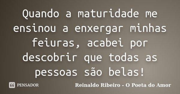 Quando a maturidade me ensinou a enxergar minhas feiuras, acabei por descobrir que todas as pessoas são belas!... Frase de Reinaldo Ribeiro - O Poeta do Amor.