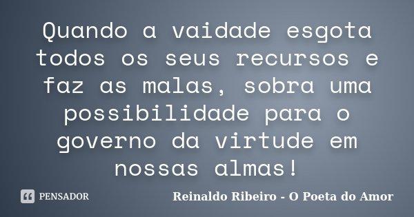 Quando a vaidade esgota todos os seus recursos e faz as malas, sobra uma possibilidade para o governo da virtude em nossas almas!... Frase de Reinaldo Ribeiro - O Poeta do Amor.