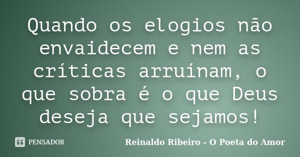 Quando os elogios não envaidecem e nem as críticas arruínam, o que sobra é o que Deus deseja que sejamos!... Frase de Reinaldo Ribeiro - O poeta do Amor.
