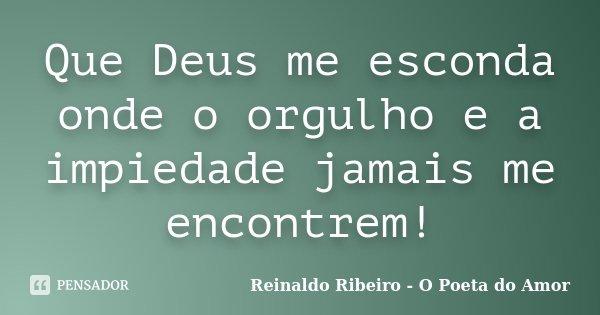 Que Deus me esconda onde o orgulho e a impiedade jamais me encontrem!... Frase de Reinaldo Ribeiro - O poeta do Amor.