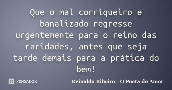 Que o mal corriqueiro e banalizado regresse urgentemente para o reino das raridades, antes que seja tarde demais para a prática do bem!... Frase de Reinaldo Ribeiro - O Poeta do Amor.