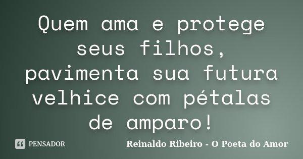 Quem ama e protege seus filhos, pavimenta sua futura velhice com pétalas de amparo!... Frase de Reinaldo Ribeiro - O Poeta do Amor.