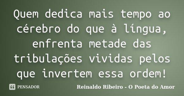 Quem dedica mais tempo ao cérebro do que à língua, enfrenta metade das tribulações vividas pelos que invertem essa ordem!... Frase de Reinaldo Ribeiro - O Poeta do Amor.