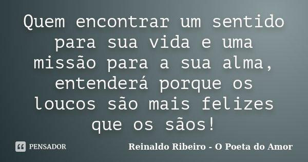 Quem encontrar um sentido para sua vida e uma missão para a sua alma, entenderá porque os loucos são mais felizes que os sãos!... Frase de Reinaldo Ribeiro - O Poeta do Amor.
