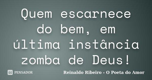 Quem escarnece do bem, em última instância zomba de Deus!... Frase de Reinaldo Ribeiro - O Poeta do Amor.