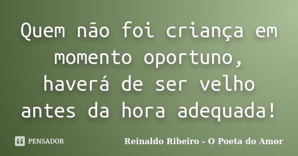 Quem não foi criança em momento oportuno, haverá de ser velho antes da hora adequada!... Frase de Reinaldo Ribeiro - O Poeta do Amor.