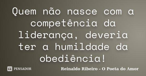 Quem não nasce com a competência da liderança, deveria ter a humildade da obediência!... Frase de Reinaldo Ribeiro - O Poeta do Amor.