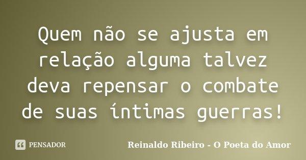Quem não se ajusta em relação alguma talvez deva repensar o combate de suas íntimas guerras!... Frase de Reinaldo Ribeiro - O poeta do Amor.