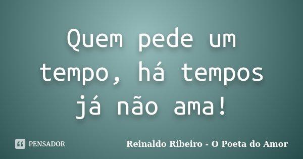 Quem pede um tempo, há tempos já não ama!... Frase de Reinaldo Ribeiro - O poeta do Amor.