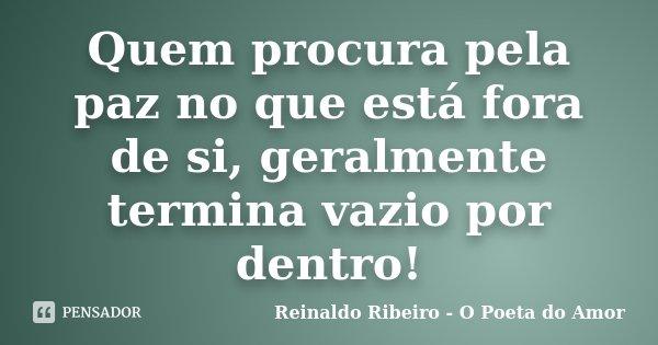 Quem procura pela paz no que está fora de si, geralmente termina vazio por dentro!... Frase de Reinaldo Ribeiro - O poeta do Amor.