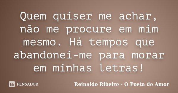 Quem quiser me achar, não me procure em mim mesmo. Há tempos que abandonei-me para morar em minhas letras!... Frase de Reinaldo Ribeiro - O Poeta do Amor.