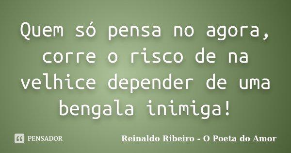Quem só pensa no agora, corre o risco de na velhice depender de uma bengala inimiga!... Frase de Reinaldo Ribeiro - O Poeta do Amor.