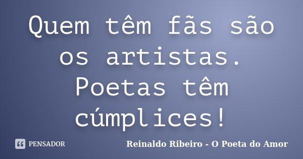 Quem têm fãs são os artistas. Poetas têm cúmplices!... Frase de Reinaldo Ribeiro - O poeta do Amor.