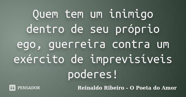 Quem tem um inimigo dentro de seu próprio ego, guerreira contra um exército de imprevisíveis poderes!... Frase de Reinaldo Ribeiro - O Poeta do Amor.