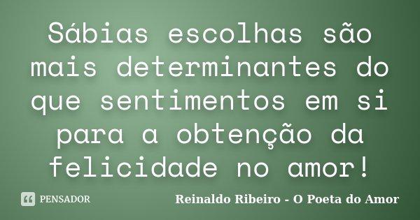 Sábias escolhas são mais determinantes do que sentimentos em si para a obtenção da felicidade no amor!... Frase de Reinaldo Ribeiro - O Poeta do Amor.