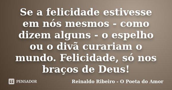 Se a felicidade estivesse em nós mesmos - como dizem alguns - o espelho ou o divã curariam o mundo. Felicidade, só nos braços de Deus!... Frase de Reinaldo Ribeiro - O poeta do Amor.