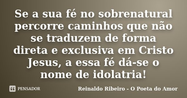 Se a sua fé no sobrenatural percorre caminhos que não se traduzem de forma direta e exclusiva em Cristo Jesus, a essa fé dá-se o nome de idolatria!... Frase de Reinaldo Ribeiro - O poeta do Amor.