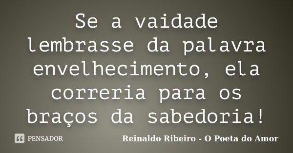Se a vaidade lembrasse da palavra envelhecimento, ela correria para os braços da sabedoria!... Frase de Reinaldo Ribeiro - O poeta do Amor.