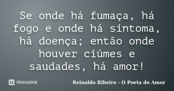 Se onde há fumaça, há fogo e onde há sintoma, há doença; então onde houver ciúmes e saudades, há amor!... Frase de Reinaldo Ribeiro - O Poeta do Amor.