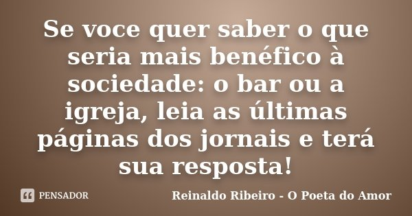 Se voce quer saber o que seria mais benéfico à sociedade: o bar ou a igreja, leia as últimas páginas dos jornais e terá sua resposta!... Frase de Reinaldo Ribeiro - O Poeta do Amor.
