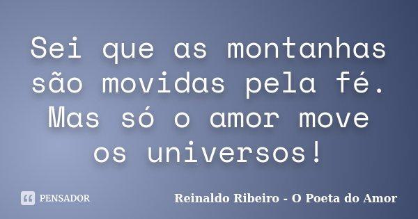 Sei que as montanhas são movidas pela fé. Mas só o amor move os universos!... Frase de Reinaldo Ribeiro - O poeta do Amor.